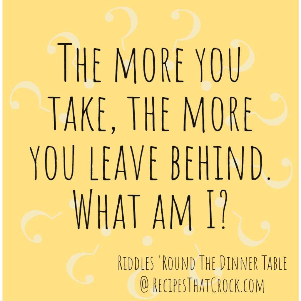 Riddle: The more you take, the more you leave behind. What am I?